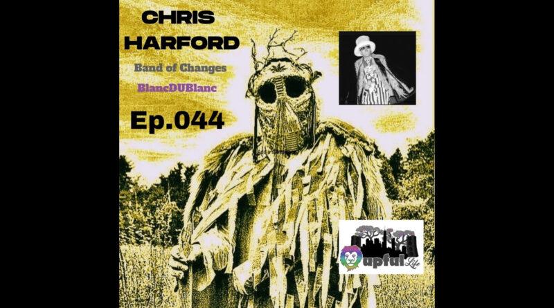 The Upful LIFE Podcast ep.044: CHRIS HARFORD (Band of Changes, BlancDUBlanc) + R.I.P. SHOCK G of Digital Underground